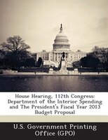 House Hearing, 112th Congress: Department Of The Interior Spending And The President's Fiscal Year 2013 Budget Proposal