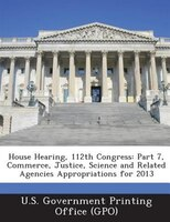 House Hearing, 112th Congress: Part 7, Commerce, Justice, Science And Related Agencies Appropriations For 2013