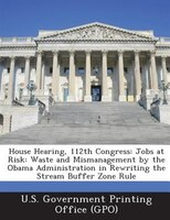House Hearing, 112th Congress: Jobs At Risk: Waste And Mismanagement By The Obama Administration In Rewriting The Stream Buffer Zo