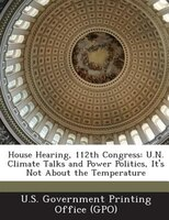 House Hearing, 112th Congress: U.n. Climate Talks And Power Politics, It's Not About The Temperature