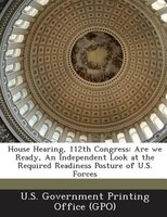 House Hearing, 112th Congress: Are We Ready, An Independent Look At The Required Readiness Posture Of U.s. Forces