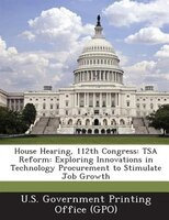 House Hearing, 112th Congress: Tsa Reform: Exploring Innovations In Technology Procurement To Stimulate Job Growth