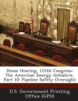 House Hearing, 112th Congress: The American Energy Initiative, Part 10: Pipeline Safety Oversight