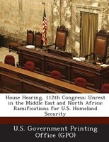 House Hearing, 112th Congress: Unrest In The Middle East And North Africa: Ramifications For U.s. Homeland Security