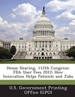 House Hearing, 112th Congress: Fda User Fees 2012: How Innovation Helps Patients And Jobs