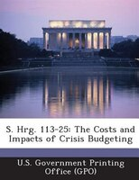 S. Hrg. 113-25: The Costs And Impacts Of Crisis Budgeting