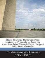 House Hearing, 112th Congress: Legislative Proposals On Securing American Jobs Through Export-import Bank Reauthorization