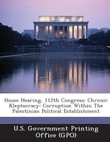 House Hearing, 112th Congress: Chronic Kleptocracy: Corruption Within The Palestinian Political Establishment