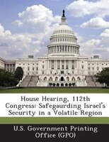 House Hearing, 112th Congress: Safegaurding Israel's Security In A Volatile Region