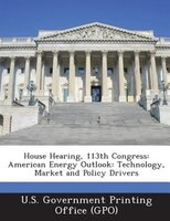 House Hearing, 113th Congress: American Energy Outlook: Technology, Market And Policy Drivers