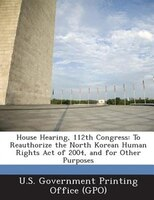 House Hearing, 112th Congress: To Reauthorize The North Korean Human Rights Act Of 2004, And For Other Purposes