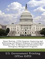 House Hearing, 112th Congress: Improving And Reforming Our Nation's Response To Catastrophic Disasters, How To Minimize