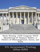 House Hearing, 112th Congress: Gsa's Squandering Of Taxpayer Dollars, A Pattern Of Mismanagement, Excess, And Waste