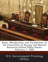 Rules, Membership, And Jurisdiction Of The Committee On Energy And Natural Resources United States Senate: February 1, 2005