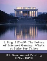 S. Hrg. 112-490: The Future Of Internet Gaming, What's At Stake For Tribes