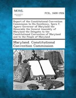 Report Of The Constitutional Convention Commission To His Excellency, Spiro T. Agnew Governor Of Maryland The Honorable The Genera
