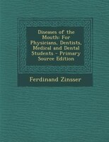 Diseases of the Mouth: For Physicians, Dentists, Medical and Dental Students - Primary Source Edition