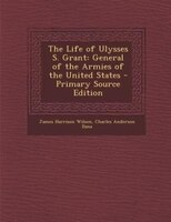 The Life of Ulysses S. Grant: General of the Armies of the United States - Primary Source Edition