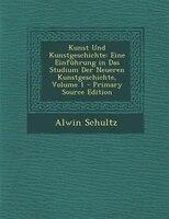 Kunst Und Kunstgeschichte: Eine Einfnhrung in Das Studium Der Neueren Kunstgeschichte, Volume 1 - Primary Source Edition