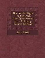 Der Verteidiger Im Schweiz. Strafprozessrecht - Primary Source Edition