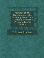 Memoir of the Construction of a Masonry Dam for a Storage Reservoir - Primary Source Edition