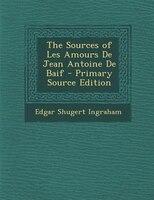 The Sources of Les Amours De Jean Antoine De Baif - Primary Source Edition