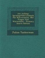 Am Anfang: Sprachgefnhl-Lesebuch Fnr Konversation, Mit Fragen Und W/rterbuch - Primary Source Edition