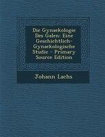 Die Gynaekologie Des Galen: Eine Geschichtlich-Gynaekologische Studie - Primary Source Edition