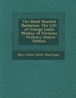 The Black Bearded Barbarian: The Life of George Leslie Mackay of Formosa - Primary Source Edition - Mary Esther Miller MacGregor