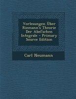 Vorlesungen _ber Riemann's Theorie Der Abel'schen Integrale - Primary Source Edition
