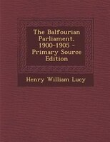 The Balfourian Parliament, 1900-1905 - Primary Source Edition