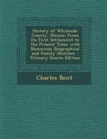 History of Whiteside County, Illinois: From Its First Settlement to the Present Time; with Numerous Biographical and Family Sketch
