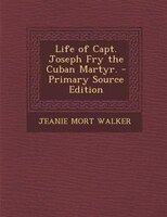 Life of Capt. Joseph Fry the Cuban Martyr. - Primary Source Edition