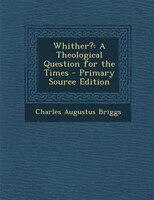 Whither?: A Theological Question for the Times - Primary Source Edition