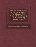 The Realm of Fancy: Poem by J. Keats. for Chorus, Solo Voices & [Orchestra] Op.36 - Primary Source Edition
