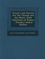 Prayers and Hymns for the Church and the Home: With Selections of Psalms - Primary Source Edition