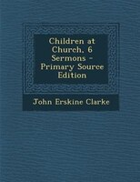 Children at Church, 6 Sermons - Primary Source Edition
