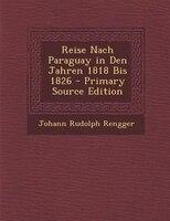 Reise Nach Paraguay in Den Jahren 1818 Bis 1826 - Primary Source Edition