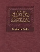 The Life and Adventures of Black Hawk: With Sketches of Keokuk, the Sac and Fox Indians, and the Late Black Hawk War - Primary Sou