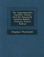 Die Jugendsprache Goethes: Goethe Und Die Romantik. Goethes Ballade - Primary Source Edition - Stephan Waetzoldt