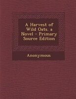 A Harvest of Wild Oats. a Novel - Primary Source Edition