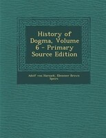 History of Dogma, Volume 6 - Primary Source Edition