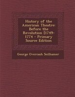 History of the American Theatre: Before the Revolution [1749-1774 - Primary Source Edition