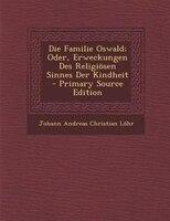 Die Familie Oswald; Oder, Erweckungen Des Religi/sen Sinnes Der Kindheit - Primary Source Edition
