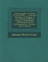 Autobiography of Samuel D. Gross, M.D., ...: Emeritus Professor of Surgery in the Jefferson Medical College of Philadelphia. with