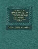 Geschichte Der Angelsachsen Bis Zum Tode K/nig Aelfreds. ...: Mit Illustrationen Und Beilagen - Primary Source Edition