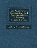 Die Angewandte ElastizitSts- Und Festigkeitslehre - Primary Source Edition