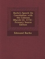 Burke's Speech On Conciliation with the Colonies (March) 22, 1775) - Primary Source Edition