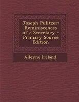 Joseph Pulitzer: Reminiscences of a Secretary - Primary Source Edition