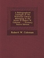 A Bibliographical Catalogue of the Waltonian Library Belonging to the Estate of Robert W. Coleman ... - Primary Source Edition
